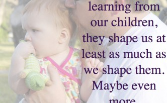 We are learning from our children, they shape us at least as much as we shape them.